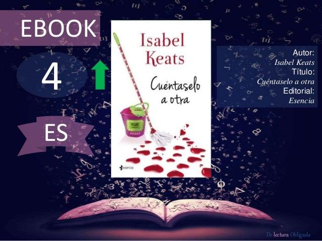 EBOOK  4  Autor:  Isabel Keats  Título:  Cuéntaselo a otra  Editorial:  Esencia  De lectura Obligada  ES
