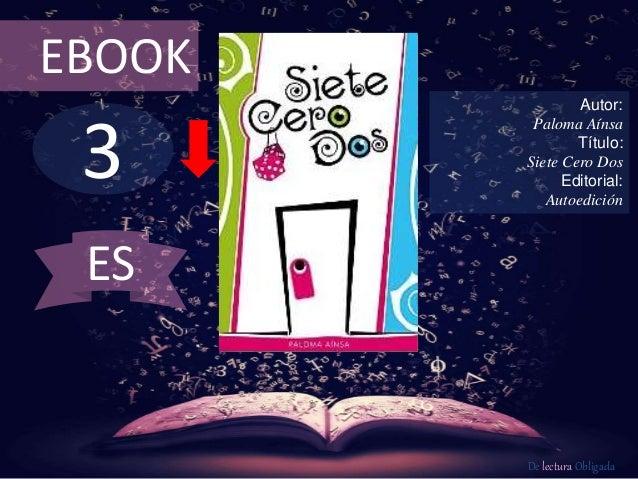 EBOOK  3  Autor:  Paloma Aínsa  Título:  Siete Cero Dos  Editorial:  Autoedición  De lectura Obligada  ES
