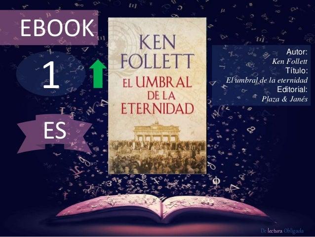 EBOOK  1  Autor:  Ken Follett  Título:  El umbral de la eternidad  Editorial:  Plaza & Janés  De lectura Obligada  ES