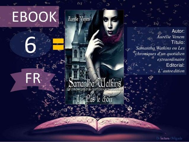 EBOOK  6  Autor:  Aurélie Venem  Título:  Samantha Watkins ou Les  chroniques d'un quotidien  extraordinaire  Editorial:  ...