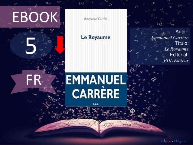 EBOOK  5  Autor:  Emmanuel Carrère  Título:  Le Royaume  Editorial:  POL Editeur  De lectura Obligada  FR