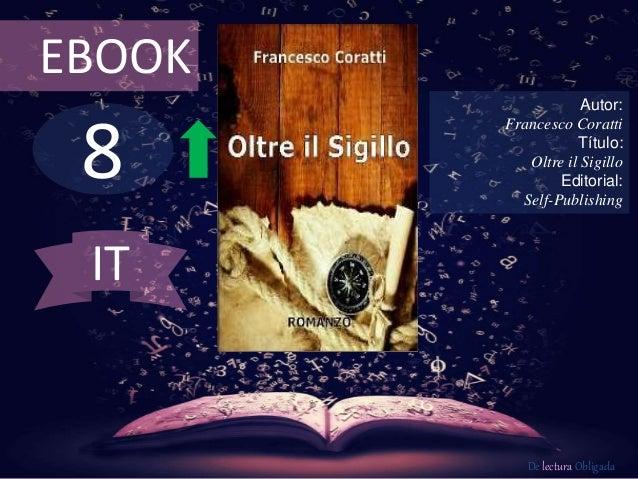 EBOOK  8  Autor:  Francesco Coratti  Título:  Oltre il Sigillo  Editorial:  Self-Publishing  De lectura Obligada  IT
