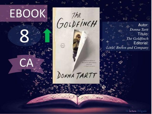 EBOOK  8  Autor:  Donna Tartt  Título:  The Goldfinch  Editorial:  Little, Brown and Company  De lectura Obligada  CA