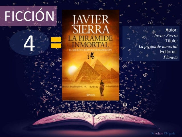 FICCIÓN  4  Autor:  Javier Sierra  Título:  La pirámide inmortal  Editorial:  Planeta  De lectura Obligada