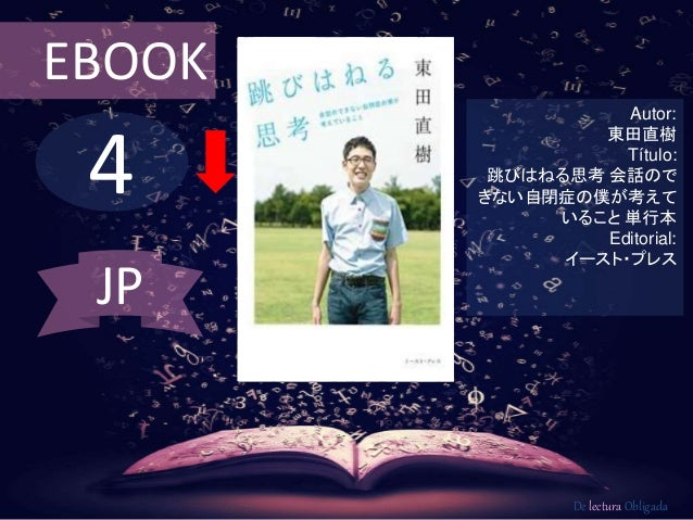 EBOOK  4  Autor:  東田直樹  Título:  跳びはねる思考会話ので  きない自閉症の僕が考えて  いること単行本  Editorial:  イースト・プレス  De lectura Obligada  JP