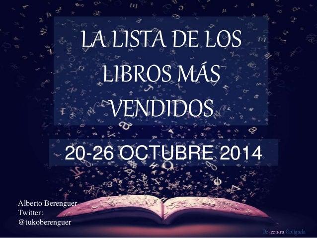 De lectura Obligada LA LISTA DE LOS LIBROS MÁS VENDIDOS 20-26 OCTUBRE 2014 Alberto Berenguer Twitter: @tukoberenguer