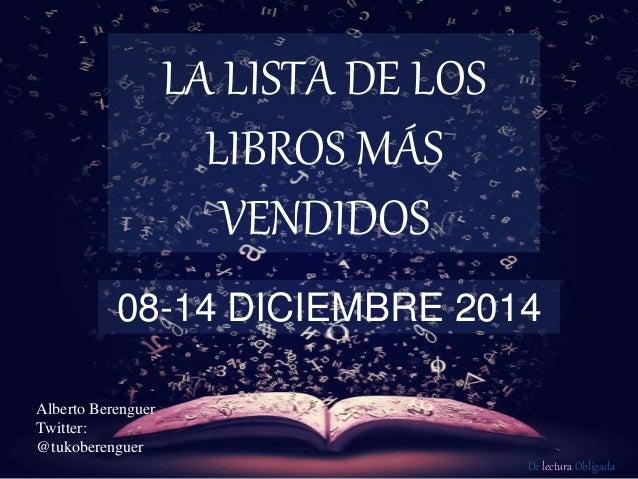 De lectura Obligada LA LISTA DE LOS LIBROS MÁS VENDIDOS 08-14 DICIEMBRE 2014 Alberto Berenguer Twitter: @tukoberenguer