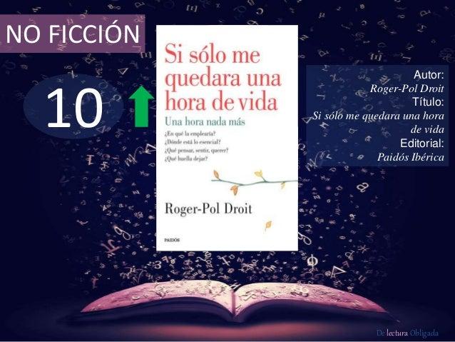 10 NO FICCIÓN Autor: Roger-Pol Droit Título: Si sólo me quedara una hora de vida Editorial: Paidós Ibérica De lectura Obli...