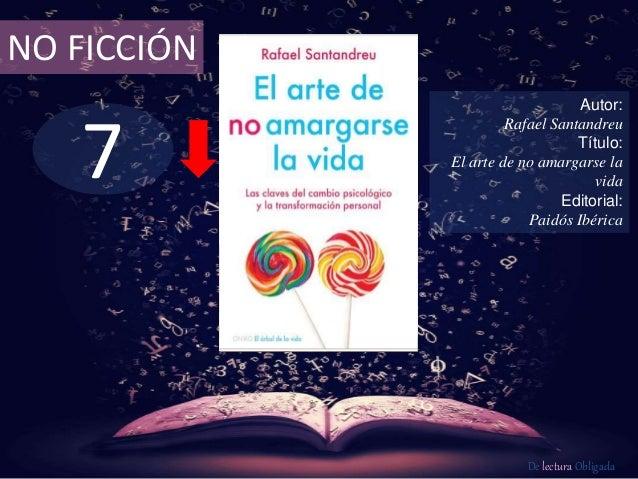 7 NO FICCIÓN Autor: Rafael Santandreu Título: El arte de no amargarse la vida Editorial: Paidós Ibérica De lectura Obligada