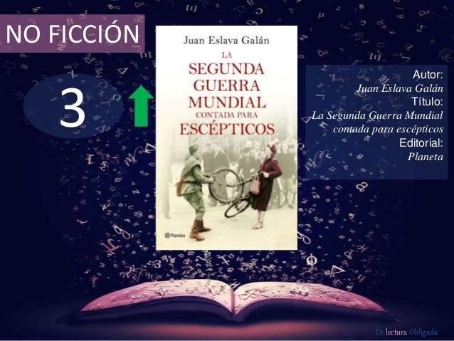 3 NO FICCIÓN Autor: Juan Eslava Galán Título: La Segunda Guerra Mundial contada para escépticos Editorial: Planeta De lect...