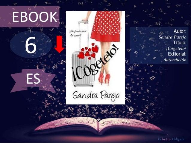 6 EBOOK Autor: Sandra Parejo Título: ¡Cógetelo! Editorial: Autoedición De lectura Obligada ES