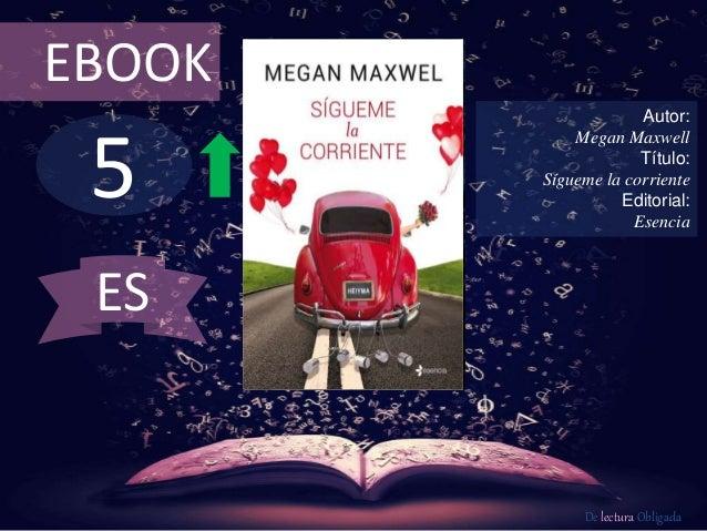 5 EBOOK Autor: Megan Maxwell Título: Sígueme la corriente Editorial: Esencia De lectura Obligada ES