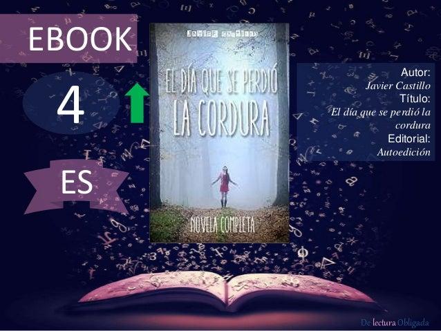 4 EBOOK Autor: Javier Castillo Título: El día que se perdió la cordura Editorial: Autoedición De lectura Obligada ES