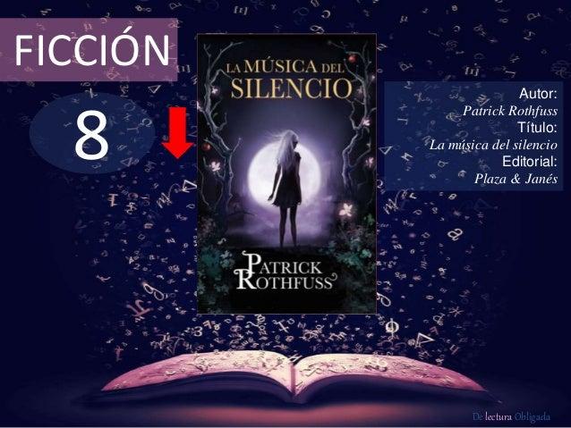 8 FICCIÓN Autor: Patrick Rothfuss Título: La música del silencio Editorial: Plaza & Janés De lectura Obligada