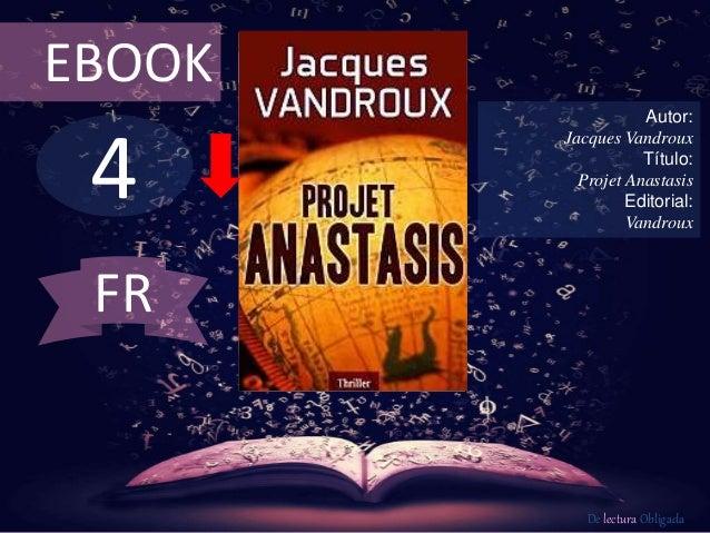 4 EBOOK Autor: Jacques Vandroux Título: Projet Anastasis Editorial: Vandroux De lectura Obligada FR