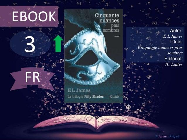 3 EBOOK Autor: E L James Título: Cinquante nuances plus sombres Editorial: JC Lattès De lectura Obligada FR