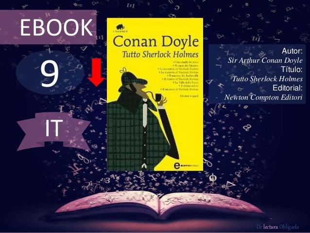9 EBOOK Autor: Sir Arthur Conan Doyle Título: Tutto Sherlock Holmes Editorial: Newton Compton Editori De lectura Obligada ...