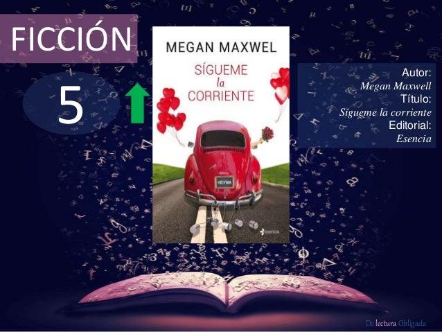5 FICCIÓN Autor: Megan Maxwell Título: Sígueme la corriente Editorial: Esencia De lectura Obligada