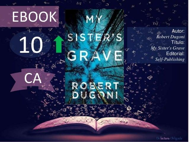 10 EBOOK Autor: Robert Dugoni Título: My Sister's Grave Editorial: Self-Publishing De lectura Obligada CA