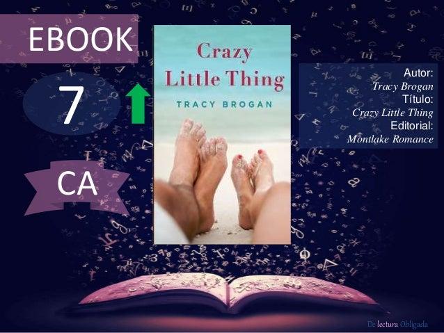7 EBOOK Autor: Tracy Brogan Título: Crazy Little Thing Editorial: Montlake Romance De lectura Obligada CA
