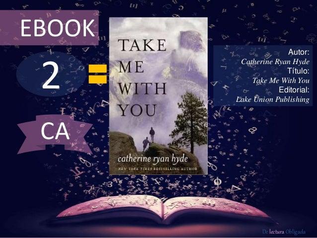 2 EBOOK Autor: Catherine Ryan Hyde Título: Take Me With You Editorial: Lake Union Publishing De lectura Obligada CA