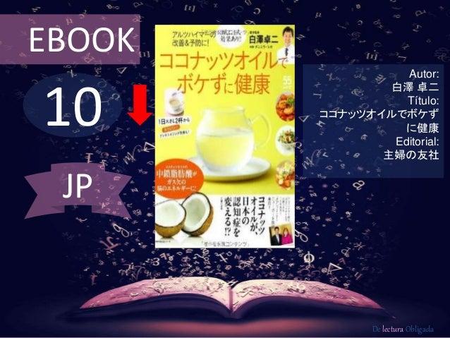 10 EBOOK Autor: 白澤 卓二 Título: ココナッツオイルでボケず に健康 Editorial: 主婦の友社 De lectura Obligada JP