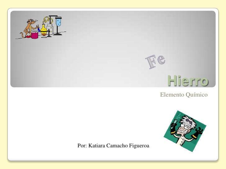 Hierro<br />ElementoQuímico<br />Fe<br />Por: Katiara Camacho Figueroa<br />