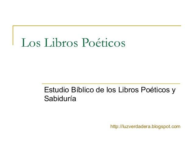 Los Libros Poéticos Estudio Bíblico de los Libros Poéticos y Sabiduría http://luzverdadera.blogspot.com