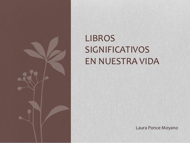 LIBROS SIGNIFICATIVOS EN NUESTRA VIDA Laura Ponce Moyano