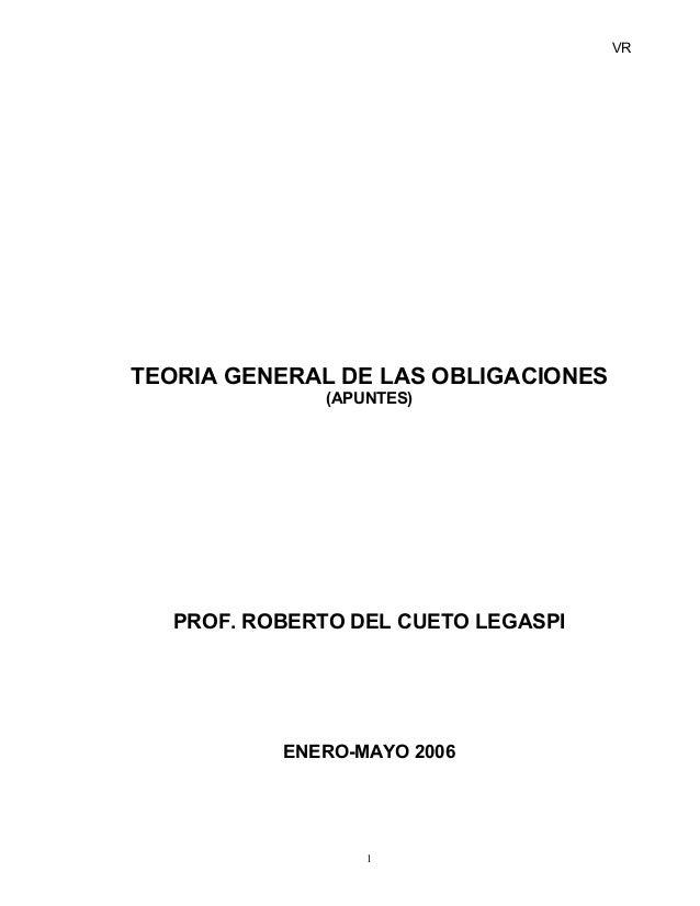VR TEORIA GENERAL DE LAS OBLIGACIONES (APUNTES) PROF. ROBERTO DEL CUETO LEGASPI ENERO-MAYO 2006 1