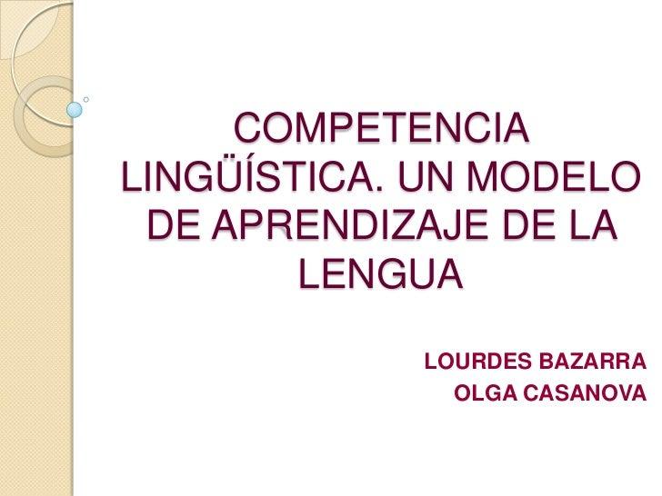 COMPETENCIALINGÜÍSTICA. UN MODELO DE APRENDIZAJE DE LA        LENGUA            LOURDES BAZARRA              OLGA CASANOVA
