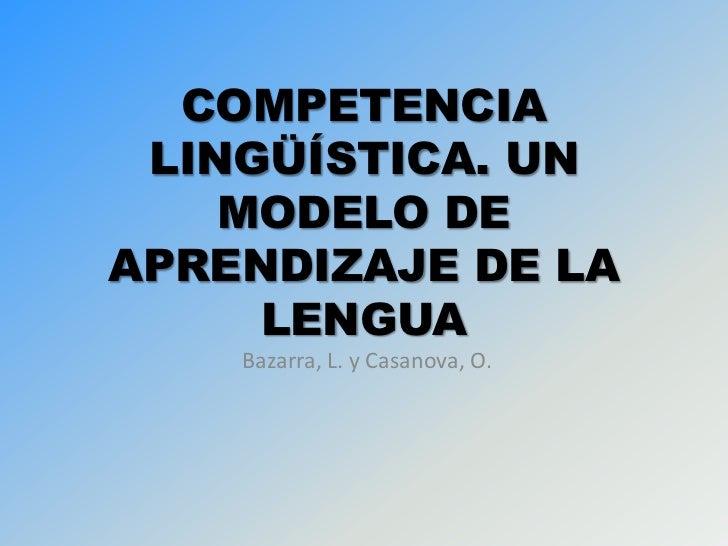 COMPETENCIA LINGÜÍSTICA. UN    MODELO DEAPRENDIZAJE DE LA     LENGUA    Bazarra, L. y Casanova, O.
