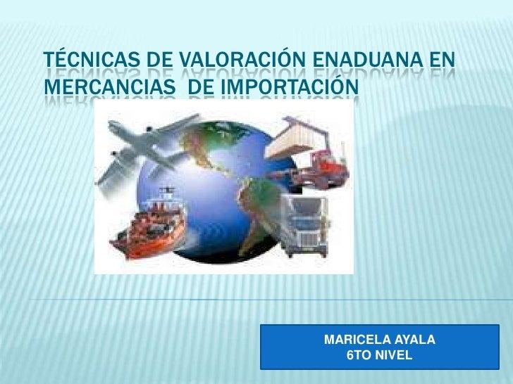 TÉCNICAS DE VALORACIÓN ENADUANA ENMERCANCIAS DE IMPORTACIÓN                       MARICELA AYALA                         6...