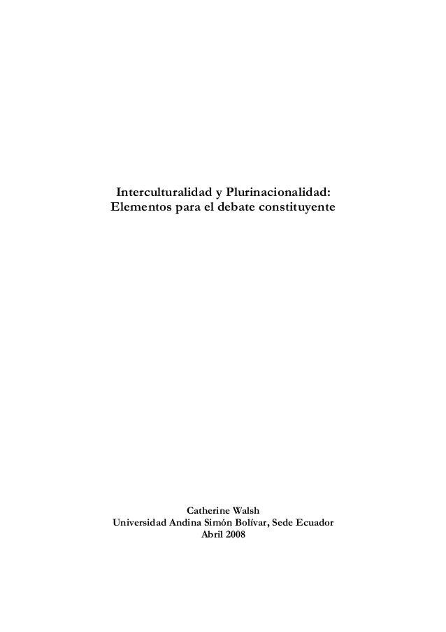 Interculturalidad y Plurinacionalidad: Elementos para el debate constituyente  Catherine Walsh Universidad Andina Simón Bo...