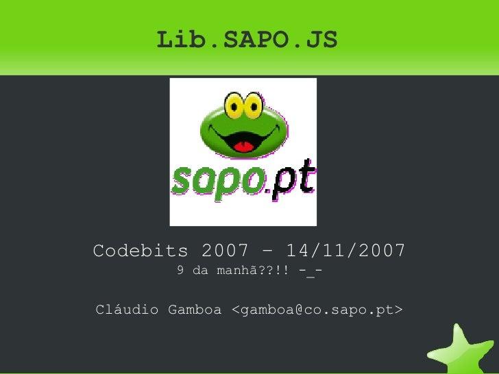 Lib.SAPO.JS <ul><ul><li>Codebits 2007 – 14/11/2007 </li></ul></ul><ul><ul><li>9 da manhã??!! -_- </li></ul></ul><ul><ul><l...