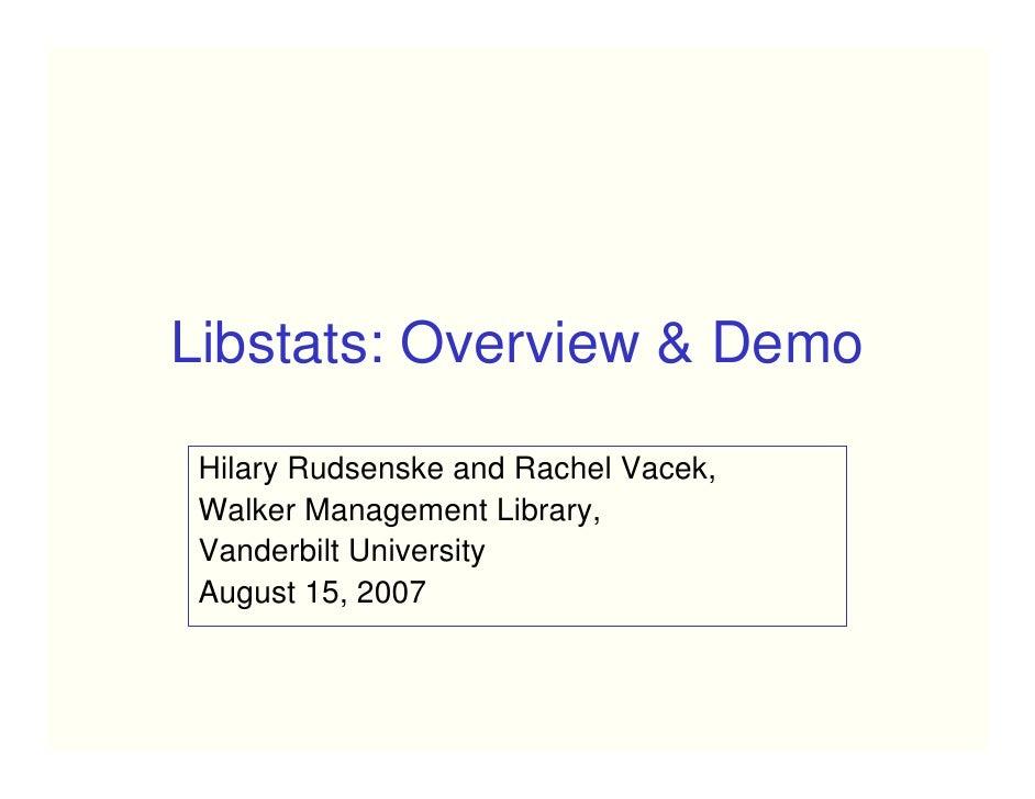 Libstats: Overview & Demo   Hilary Rudsenske and Rachel Vacek,  Walker Management Library,  Vanderbilt University  August ...
