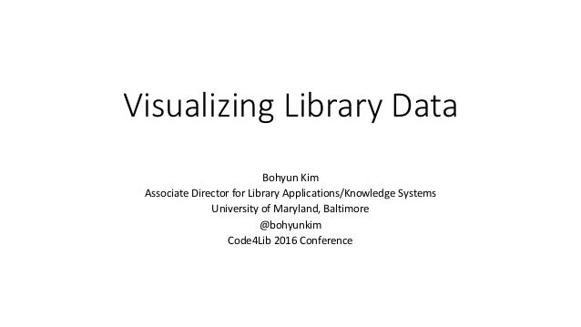 Visualizing Library Data Bohyun Kim Associate Director for Library Applications/Knowledge Systems University of Maryland, ...