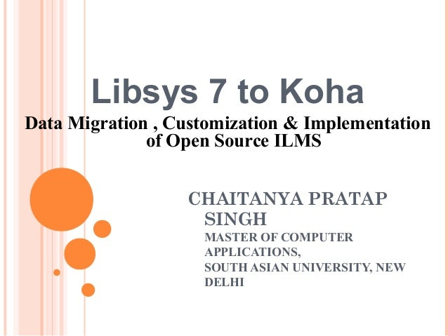 Libsys 7 to KohaData Migration , Customization & Implementationof Open Source ILMSCHAITANYA PRATAPSINGHMASTER OF COMPUTERA...