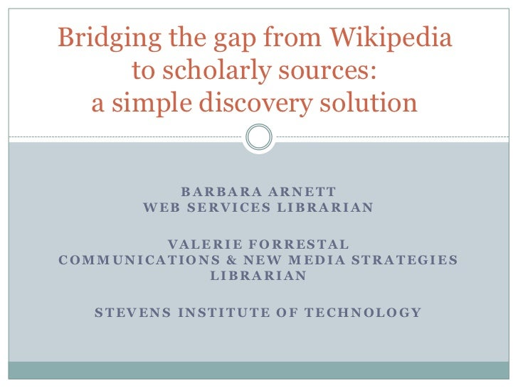 Bridging the gap from Wikipedia to scholarly sources:a simple discovery solution<br />Barbara ArnettWeb Services Librarian...