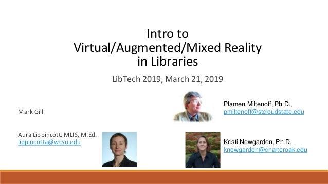 Intro to Virtual/Augmented/Mixed Reality in Libraries Mark Gill Aura Lippincott, MLIS, M.Ed. lippincotta@wcsu.edu LibTech ...
