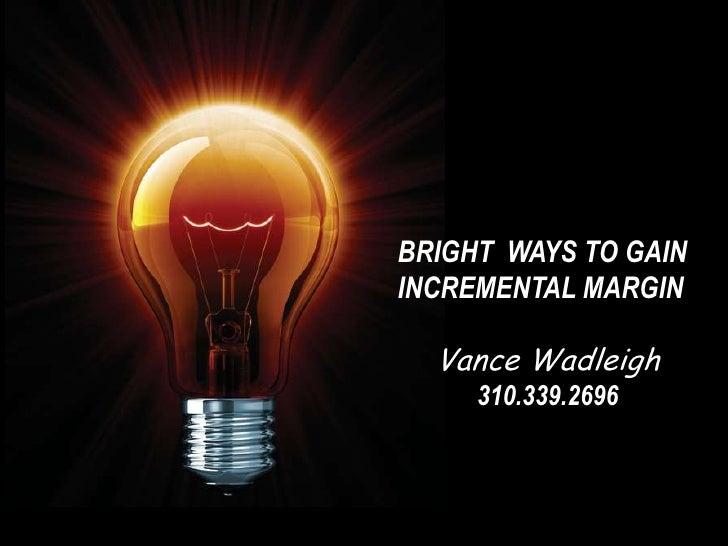 BRIGHT WAYS TO GAININCREMENTAL MARGIN  Vance Wadleigh     310.339.2696