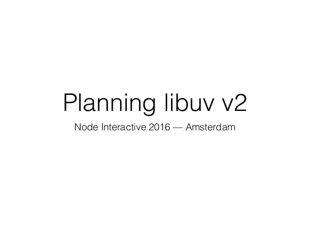 Planning libuv v2 Node Interactive 2016 — Amsterdam