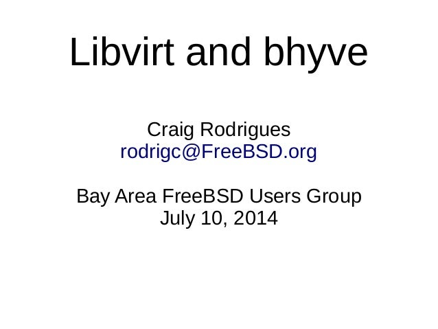 Libvirt and bhyve Craig Rodrigues rodrigc@FreeBSD.org Bay Area FreeBSD Users Group July 10, 2014