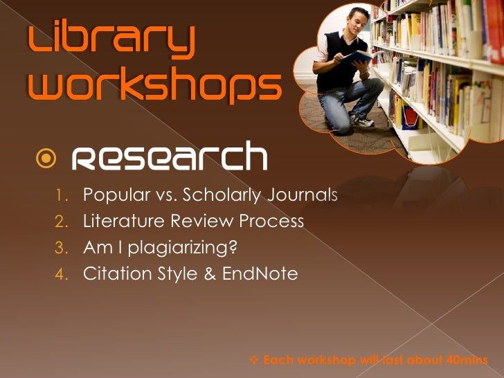  1. Popular vs. Scholarly Journals 2. Literature Review Process 3. Am I plagiarizing? 4. Citation Style & EndNote        ...