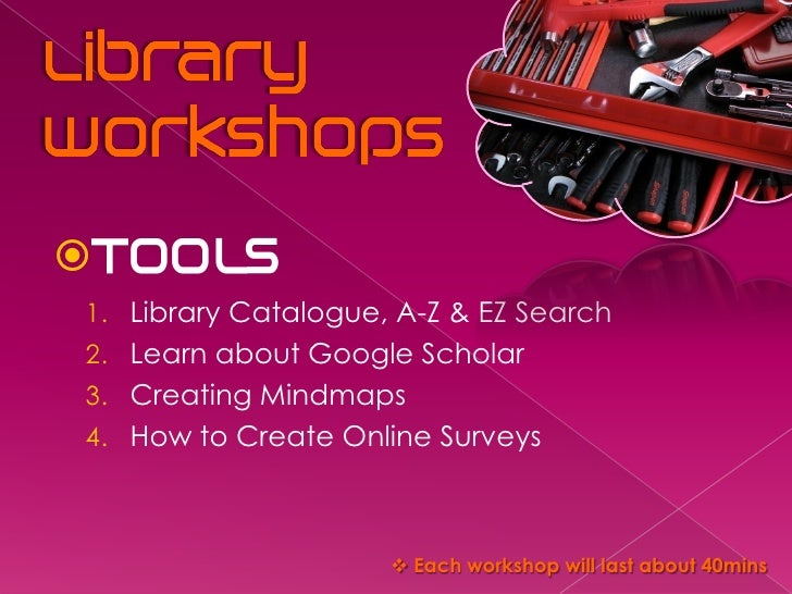  1. Library Catalogue, A-Z & EZ Search 2. Learn about Google Scholar 3. Creating Mindmaps 4. How to Create Online Surveys...