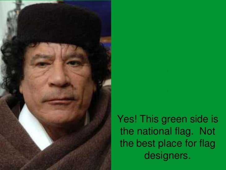 LIBYA<br />Yes! This green side is the national flag.  Not the best place for flag designers.<br />
