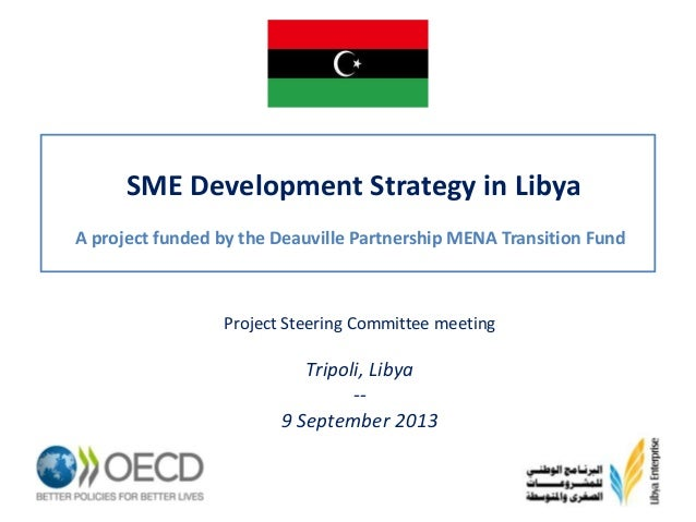 SME Development Strategy in Libya A project funded by the Deauville Partnership MENA Transition Fund  Project Steering Com...