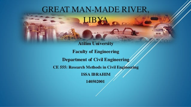 GREAT MAN-MADE RIVER, LIBYA Atilim University Faculty of Engineering Department of Civil Engineering CE 555: Research Meth...