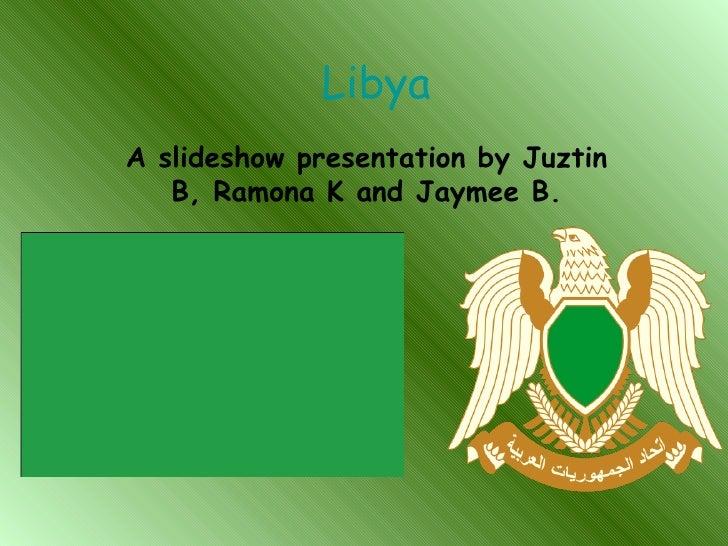 Libya A slideshow presentation by Juztin B, Ramona K and Jaymee B.
