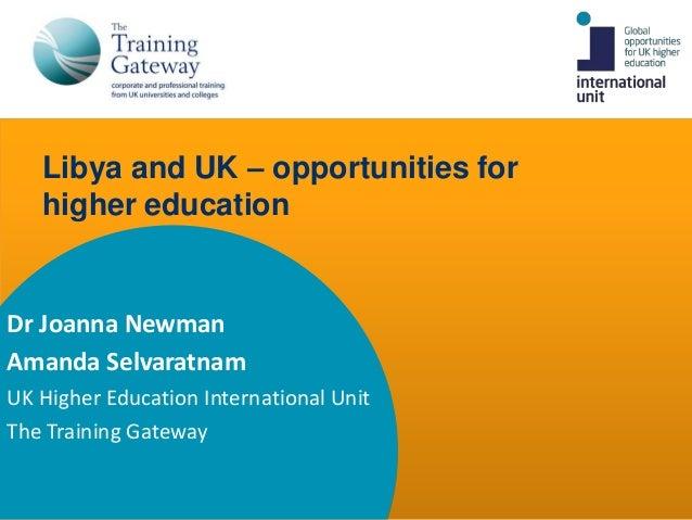 Libya and UK – opportunities for   higher educationDr Joanna NewmanAmanda SelvaratnamUK Higher Education International Uni...